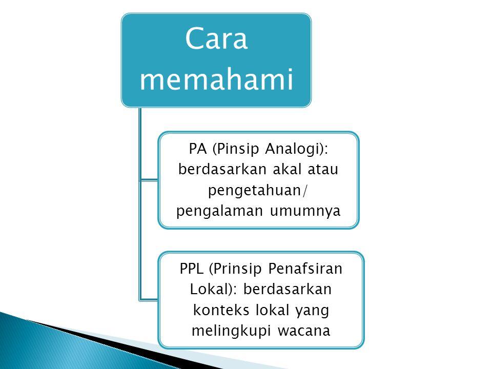 Cara memahami PA (Pinsip Analogi): berdasarkan akal atau pengetahuan/ pengalaman umumnya PPL (Prinsip Penafsiran Lokal): berdasarkan konteks lokal yang melingkupi wacana
