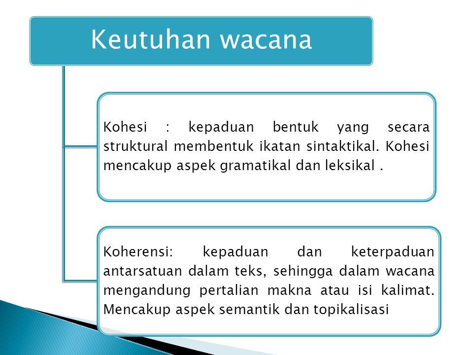 Keutuhan wacana Kohesi : kepaduan bentuk yang secara struktural membentuk ikatan sintaktikal. Kohesi mencakup aspek gramatikal dan leksikal. Koherensi