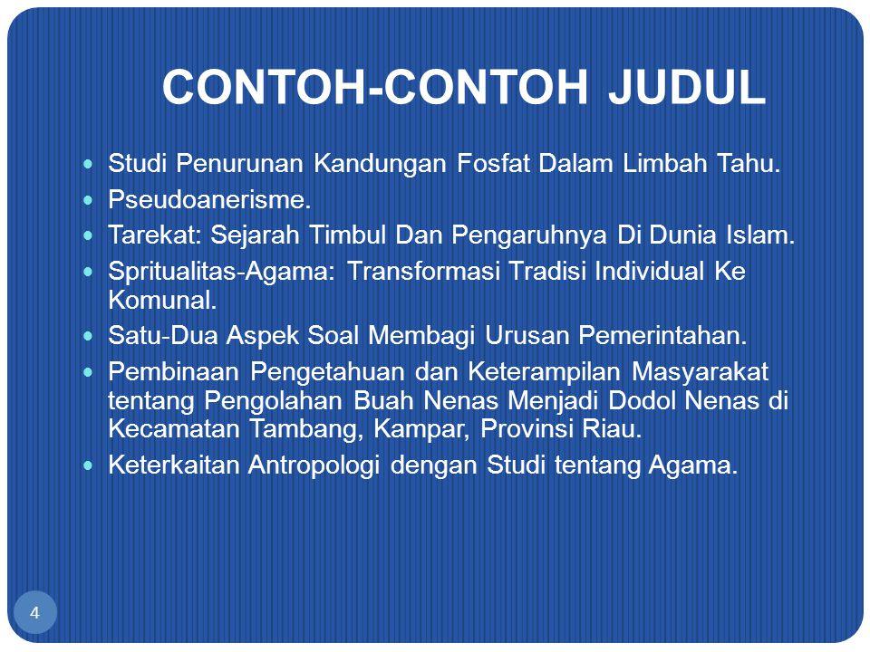 4 CONTOH-CONTOH JUDUL Studi Penurunan Kandungan Fosfat Dalam Limbah Tahu. Pseudoanerisme. Tarekat: Sejarah Timbul Dan Pengaruhnya Di Dunia Islam. Spri