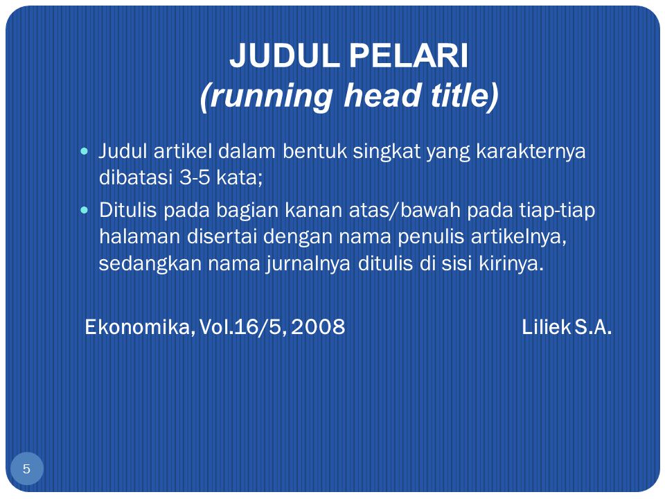 5 JUDUL PELARI (running head title) Judul artikel dalam bentuk singkat yang karakternya dibatasi 3-5 kata; Ditulis pada bagian kanan atas/bawah pada t