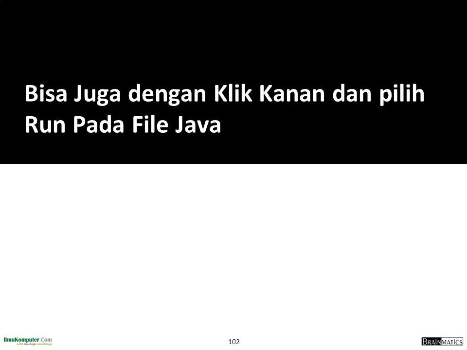 102 Bisa Juga dengan Klik Kanan dan pilih Run Pada File Java