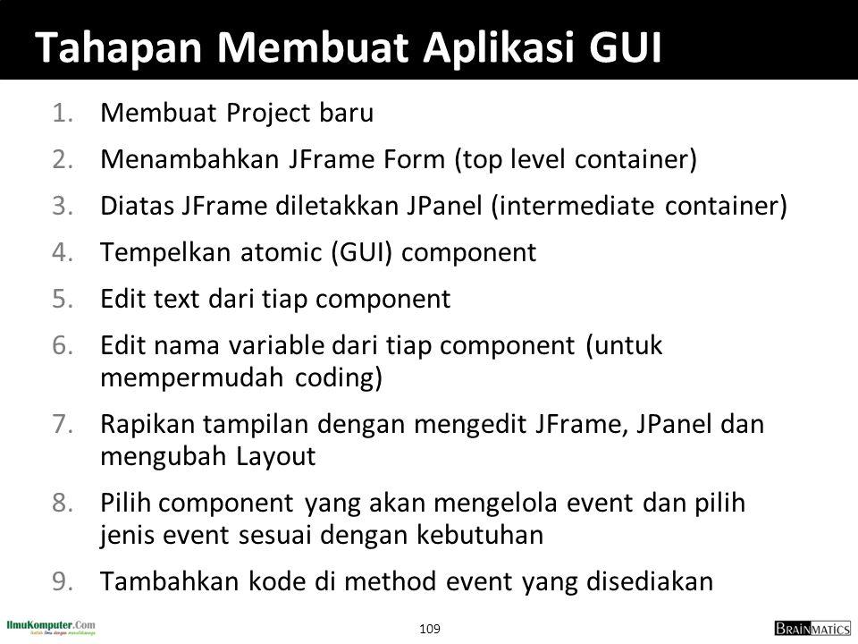 109 Tahapan Membuat Aplikasi GUI 1.Membuat Project baru 2.Menambahkan JFrame Form (top level container) 3.Diatas JFrame diletakkan JPanel (intermediat