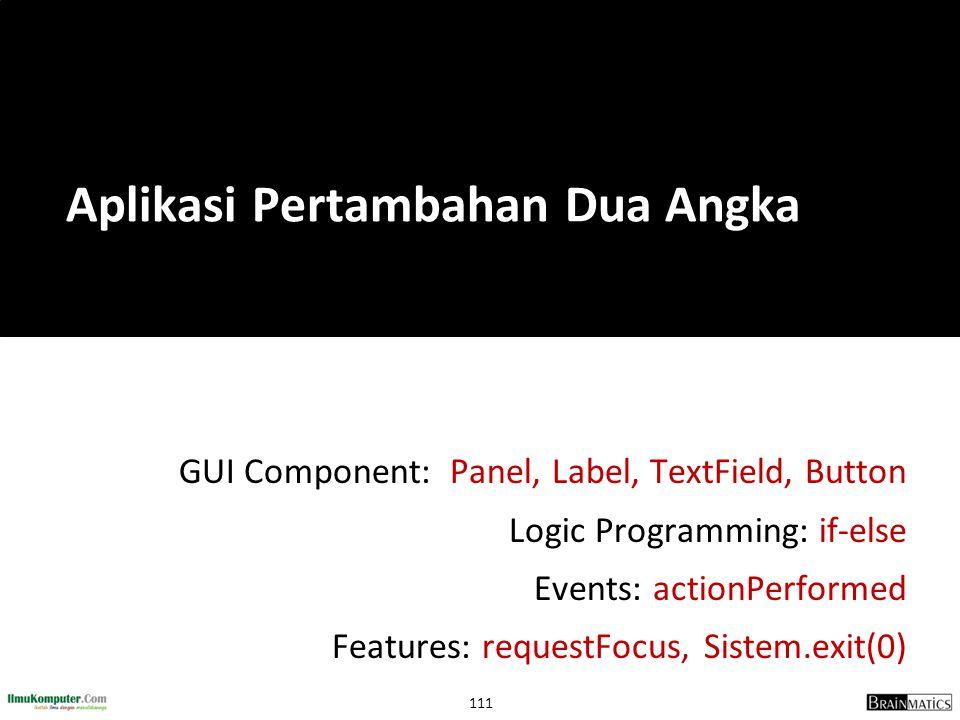111 GUI Component: Panel, Label, TextField, Button Logic Programming: if-else Events: actionPerformed Features: requestFocus, Sistem.exit(0) Aplikasi