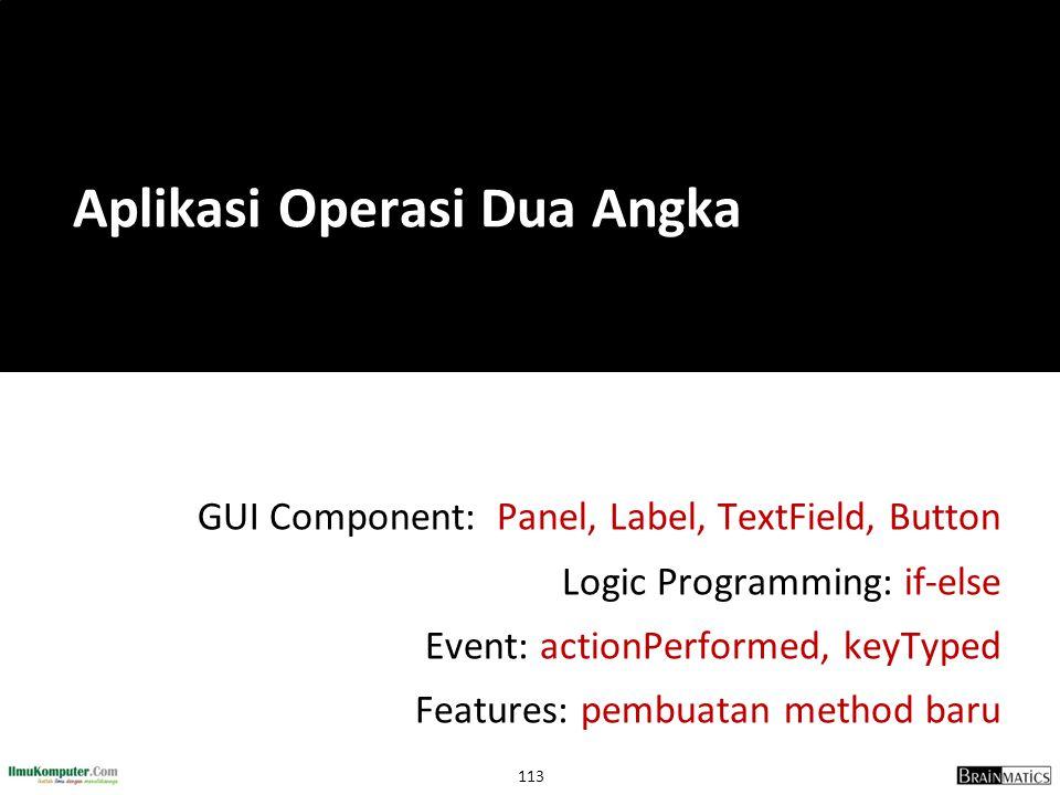 113 GUI Component: Panel, Label, TextField, Button Logic Programming: if-else Event: actionPerformed, keyTyped Features: pembuatan method baru Aplikas