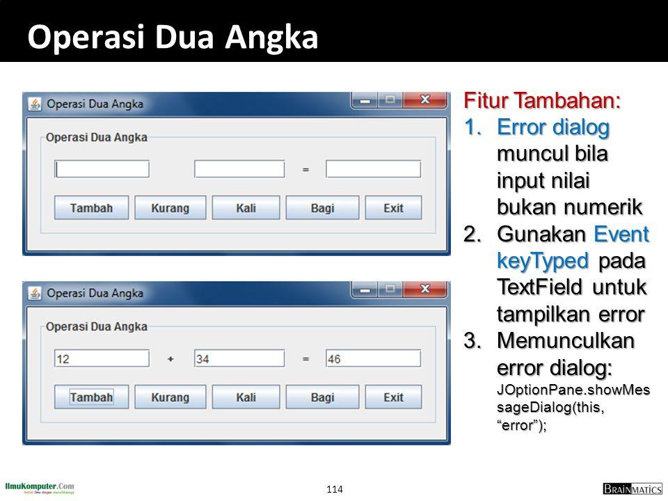 114 Operasi Dua Angka Fitur Tambahan: 1. Error dialog muncul bila input nilai bukan numerik 2. Gunakan Event keyTyped pada TextField untuk tampilkan e