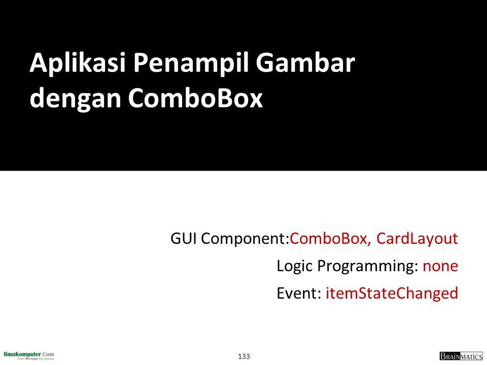 133 GUI Component:ComboBox, CardLayout Logic Programming: none Event: itemStateChanged Aplikasi Penampil Gambar dengan ComboBox