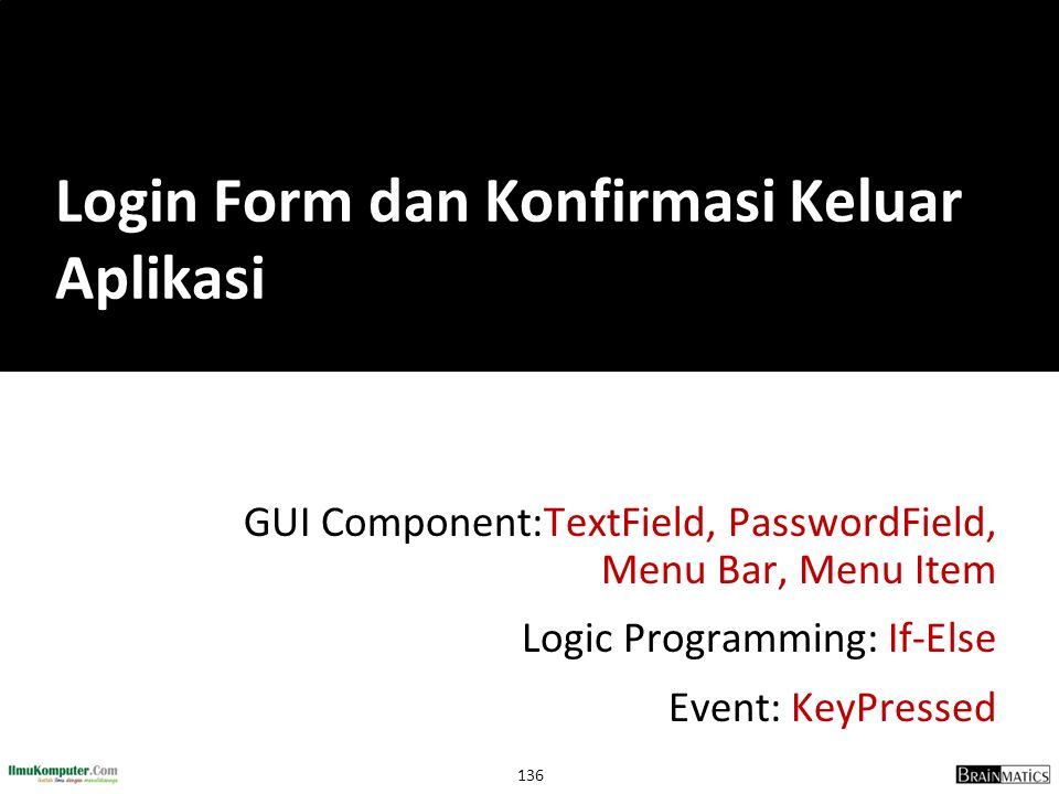 136 GUI Component:TextField, PasswordField, Menu Bar, Menu Item Logic Programming: If-Else Event: KeyPressed Login Form dan Konfirmasi Keluar Aplikasi