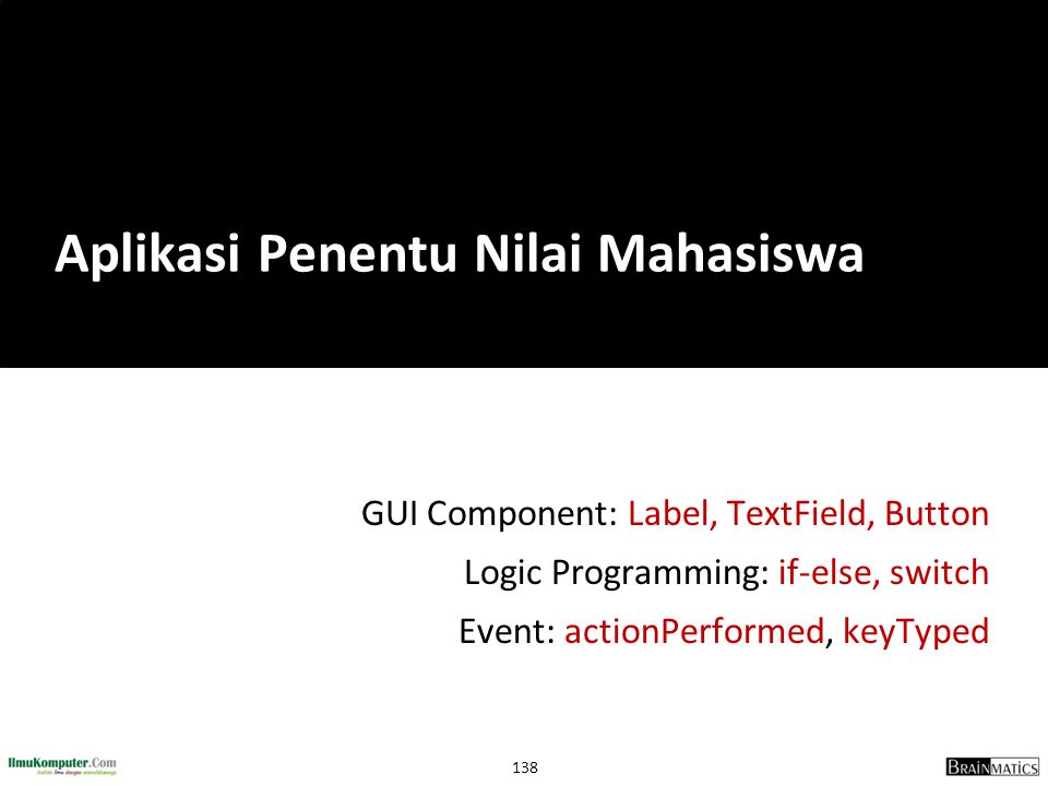 138 GUI Component: Label, TextField, Button Logic Programming: if-else, switch Event: actionPerformed, keyTyped Aplikasi Penentu Nilai Mahasiswa