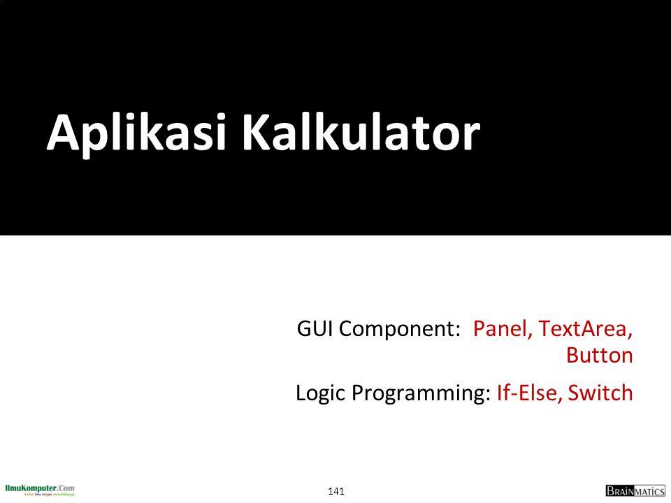 141 GUI Component: Panel, TextArea, Button Logic Programming: If-Else, Switch Aplikasi Kalkulator