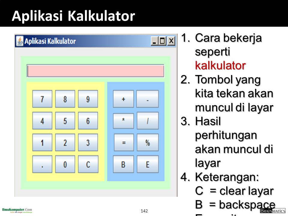 142 Aplikasi Kalkulator 1. Cara bekerja seperti kalkulator 2. Tombol yang kita tekan akan muncul di layar 3. Hasil perhitungan akan muncul di layar 4.