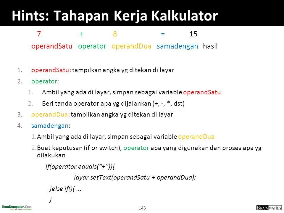 143 Hints: Tahapan Kerja Kalkulator 7 + 8 = 15 operandSatu operator operandDua samadengan hasil 1.operandSatu: tampilkan angka yg ditekan di layar 2.o