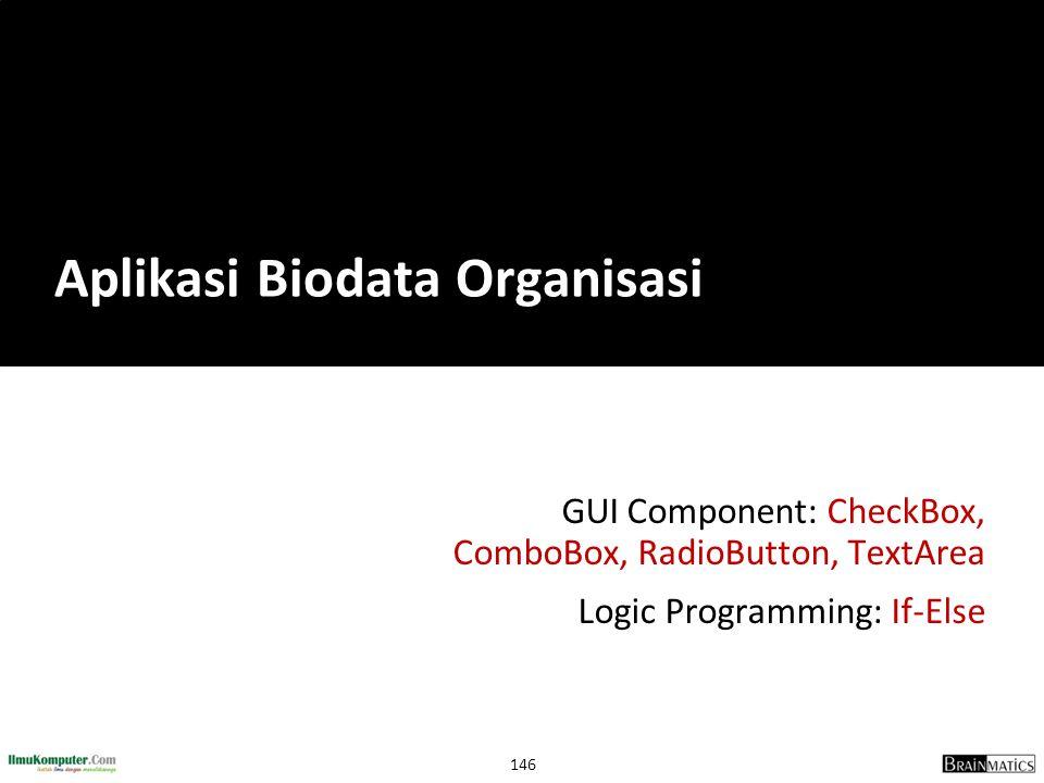 146 GUI Component: CheckBox, ComboBox, RadioButton, TextArea Logic Programming: If-Else Aplikasi Biodata Organisasi