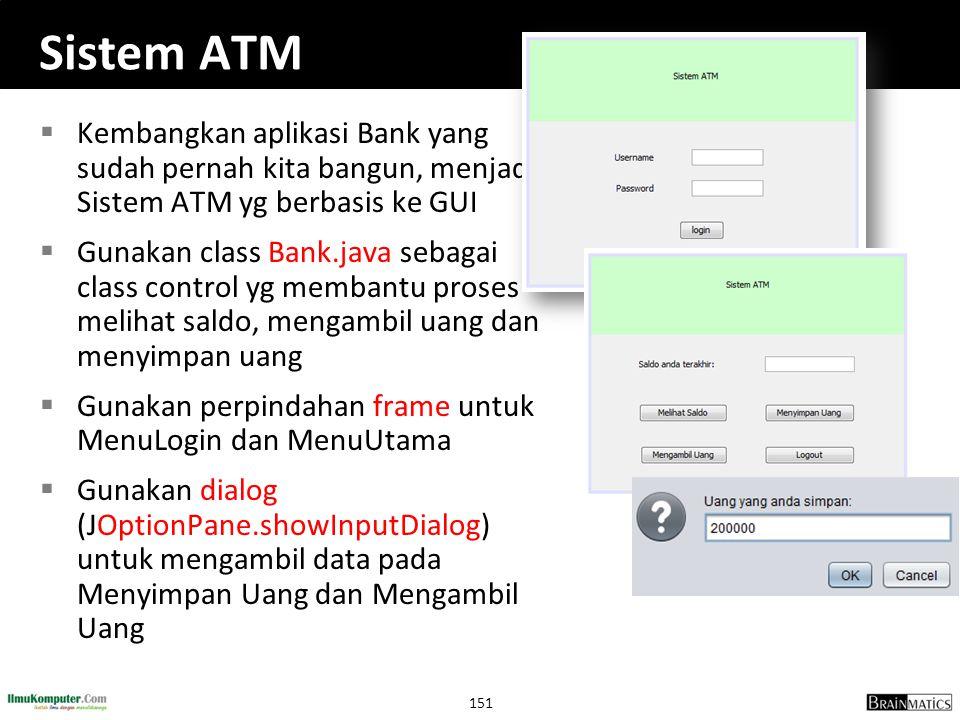 151 Sistem ATM  Kembangkan aplikasi Bank yang sudah pernah kita bangun, menjadi Sistem ATM yg berbasis ke GUI  Gunakan class Bank.java sebagai class