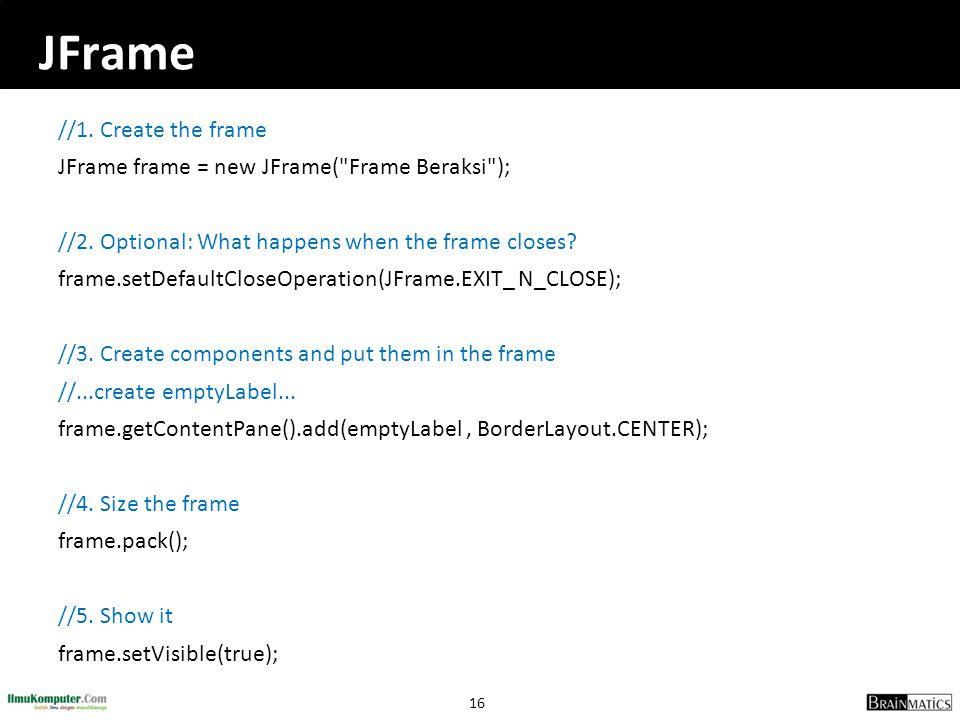 16 JFrame //1. Create the frame JFrame frame = new JFrame(