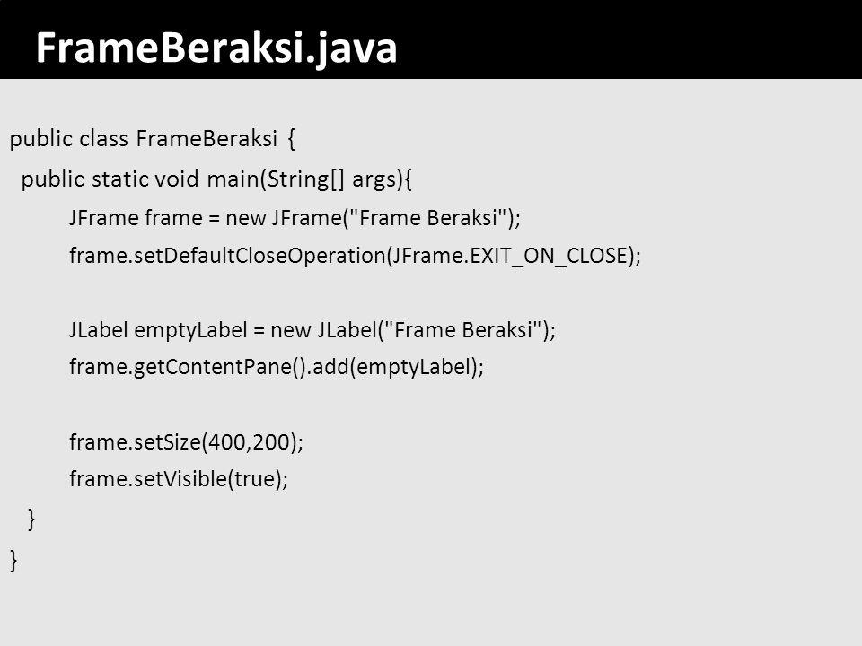 17 FrameBeraksi.java public class FrameBeraksi { public static void main(String[] args){ JFrame frame = new JFrame(