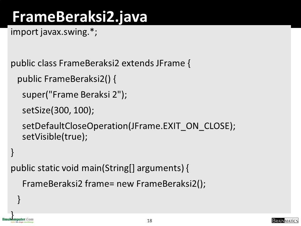 18 FrameBeraksi2.java import javax.swing.*; public class FrameBeraksi2 extends JFrame { public FrameBeraksi2() { super(