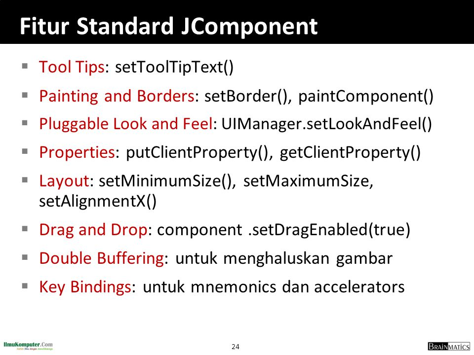 24 Fitur Standard JComponent  Tool Tips: setToolTipText()  Painting and Borders: setBorder(), paintComponent()  Pluggable Look and Feel: UIManager.