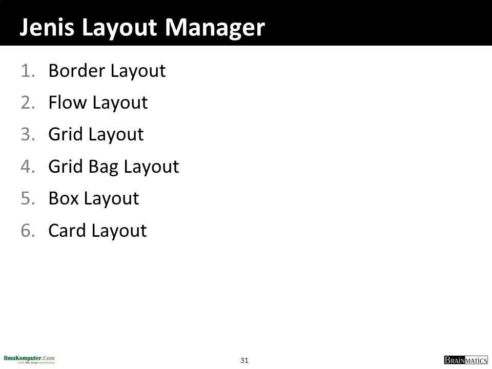 31 Jenis Layout Manager 1.Border Layout 2.Flow Layout 3.Grid Layout 4.Grid Bag Layout 5.Box Layout 6.Card Layout