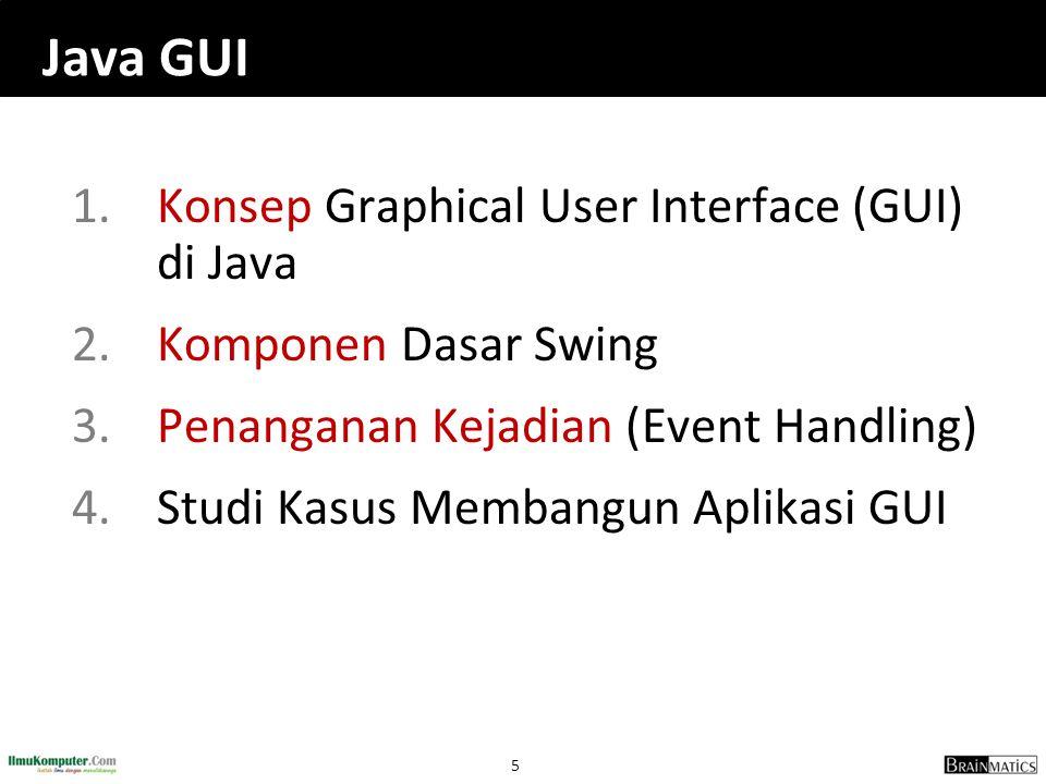 5 Java GUI 1.Konsep Graphical User Interface (GUI) di Java 2.Komponen Dasar Swing 3.Penanganan Kejadian (Event Handling) 4.Studi Kasus Membangun Aplik
