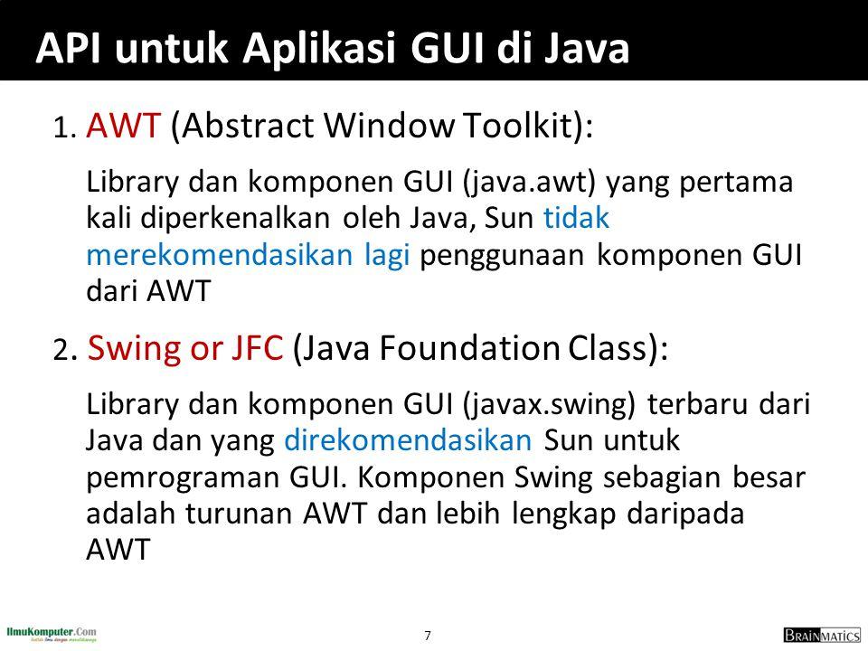 7 API untuk Aplikasi GUI di Java 1. AWT (Abstract Window Toolkit): Library dan komponen GUI (java.awt) yang pertama kali diperkenalkan oleh Java, Sun