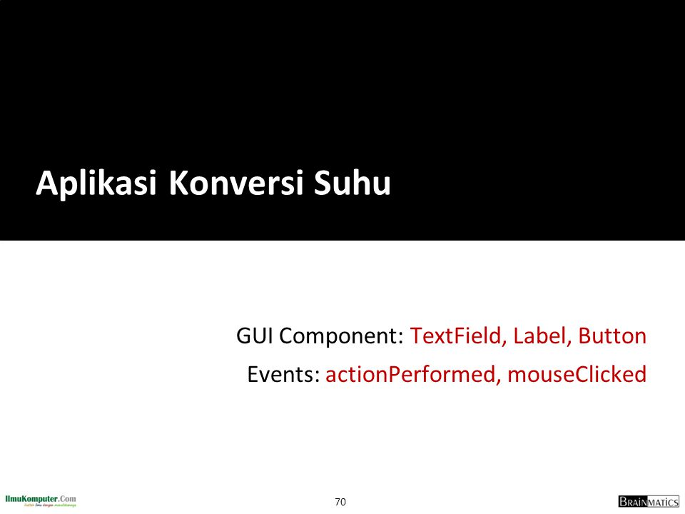 70 GUI Component: TextField, Label, Button Events: actionPerformed, mouseClicked Aplikasi Konversi Suhu