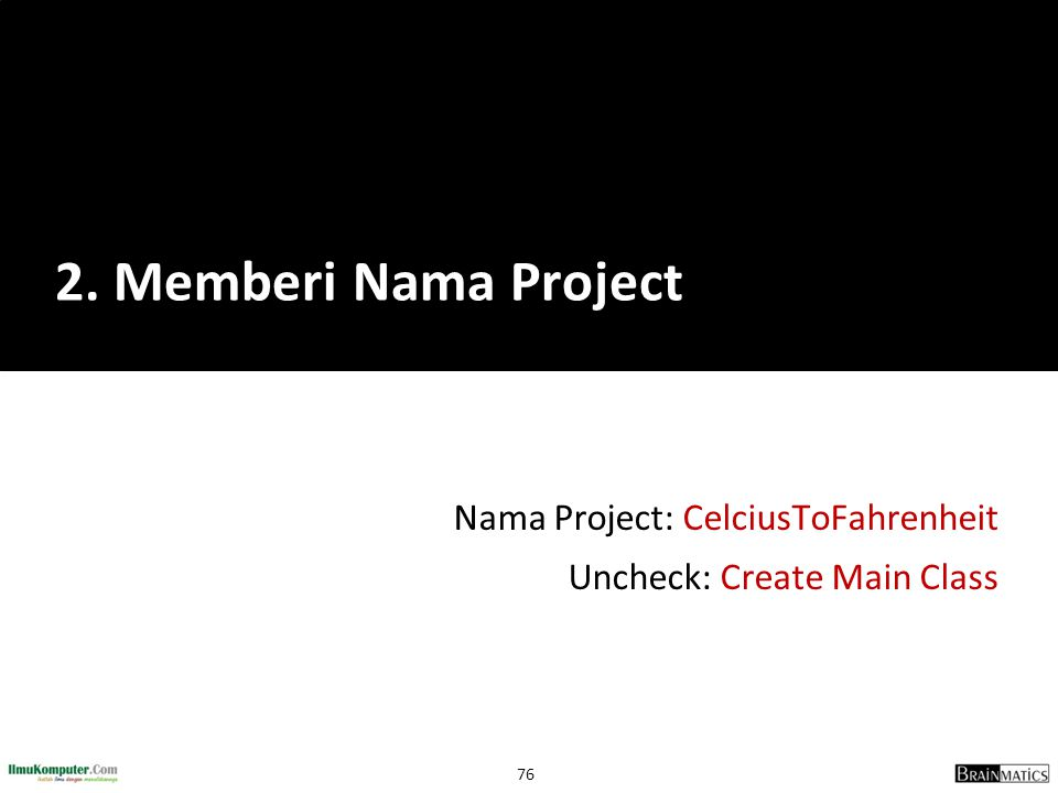 76 Nama Project: CelciusToFahrenheit Uncheck: Create Main Class 2. Memberi Nama Project