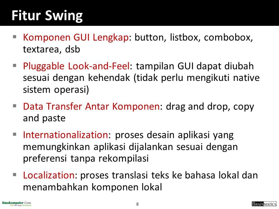 8 Fitur Swing  Komponen GUI Lengkap: button, listbox, combobox, textarea, dsb  Pluggable Look-and-Feel: tampilan GUI dapat diubah sesuai dengan kehe