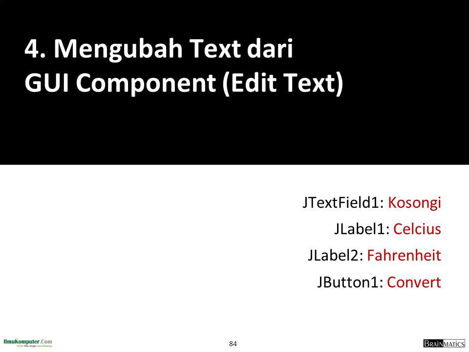 84 JTextField1: Kosongi JLabel1: Celcius JLabel2: Fahrenheit JButton1: Convert 4. Mengubah Text dari GUI Component (Edit Text)