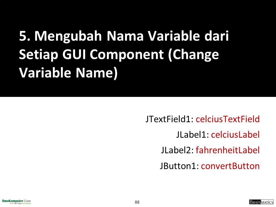 88 JTextField1: celciusTextField JLabel1: celciusLabel JLabel2: fahrenheitLabel JButton1: convertButton 5. Mengubah Nama Variable dari Setiap GUI Comp