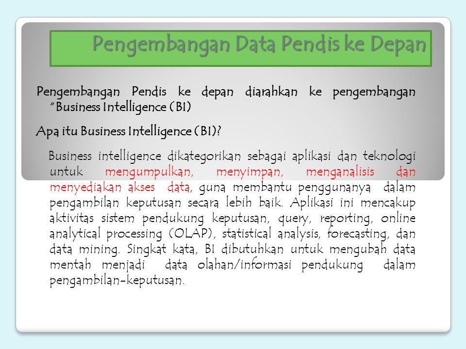 """Pengembangan Data Pendis ke Depan Pengembangan Pendis ke depan diarahkan ke pengembangan """"Business Intelligence (BI) Apa itu Business Intelligence (BI"""