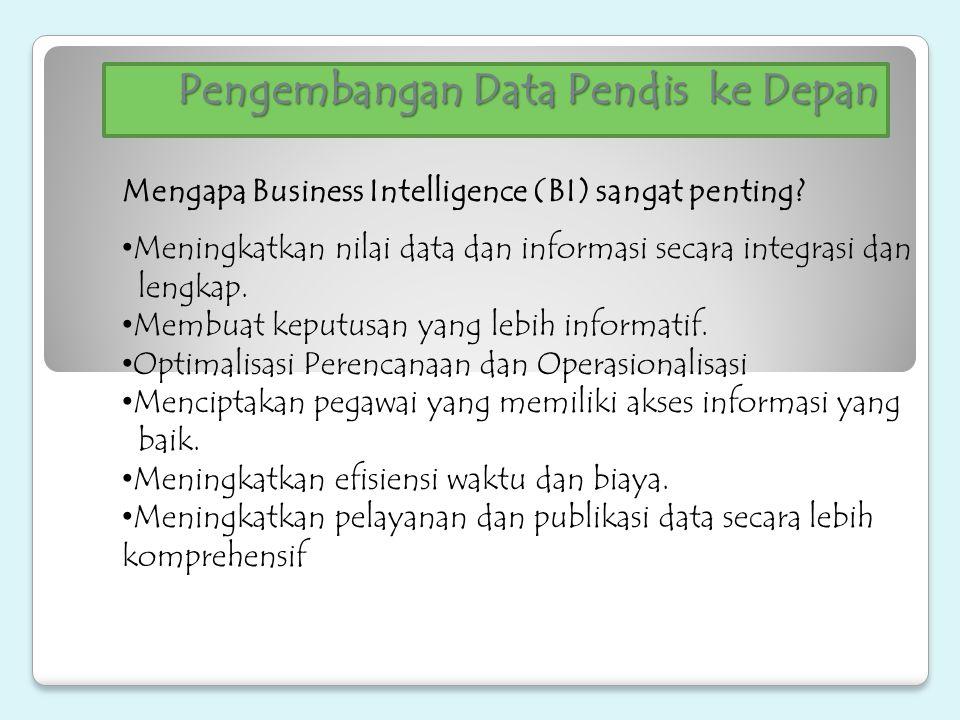 Pengembangan Data Pendis ke Depan Mengapa Business Intelligence (BI) sangat penting? Meningkatkan nilai data dan informasi secara integrasi dan lengka