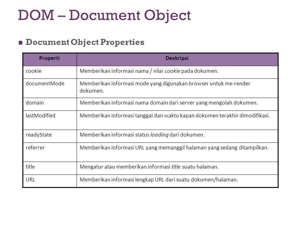 DOM – Document Object Document Object Properties PropertiDeskripsi cookieMemberikan informasi nama / nilai cookie pada dokumen. documentModeMemberikan