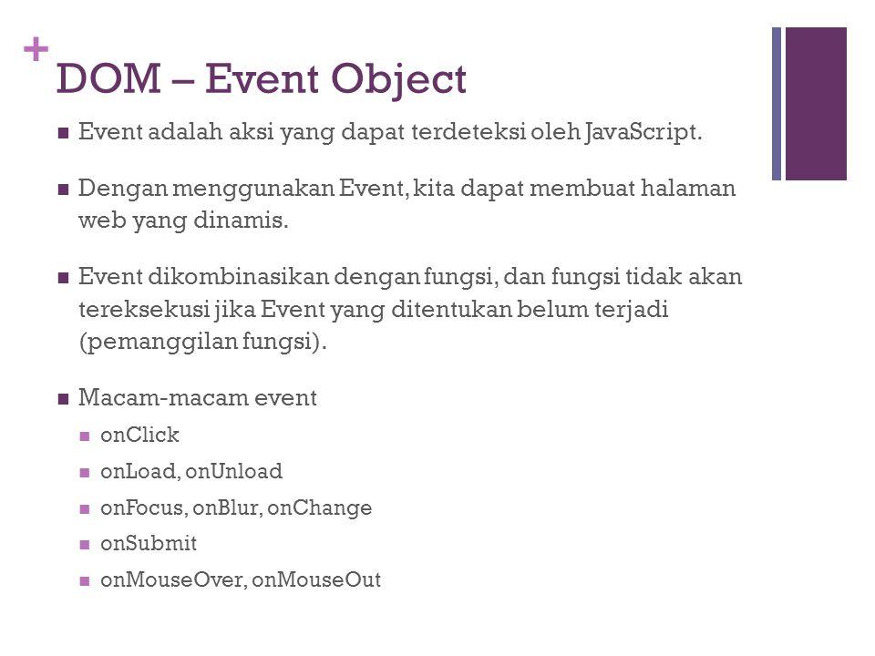 + DOM – Event Object Event adalah aksi yang dapat terdeteksi oleh JavaScript. Dengan menggunakan Event, kita dapat membuat halaman web yang dinamis. E