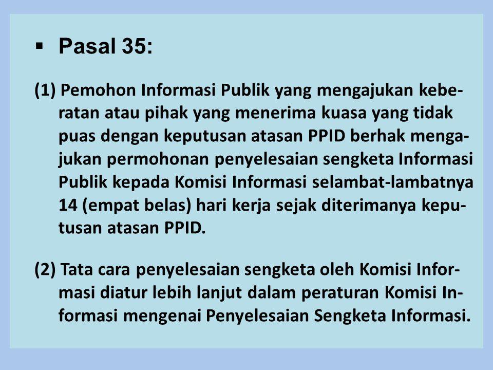  Pasal 35: (1) Pemohon Informasi Publik yang mengajukan kebe- ratan atau pihak yang menerima kuasa yang tidak puas dengan keputusan atasan PPID berhak menga- jukan permohonan penyelesaian sengketa Informasi Publik kepada Komisi Informasi selambat-lambatnya 14 (empat belas) hari kerja sejak diterimanya kepu- tusan atasan PPID.