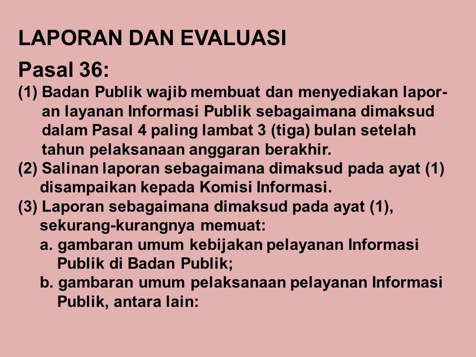 LAPORAN DAN EVALUASI Pasal 36: (1)Badan Publik wajib membuat dan menyediakan lapor- an layanan Informasi Publik sebagaimana dimaksud dalam Pasal 4 pal