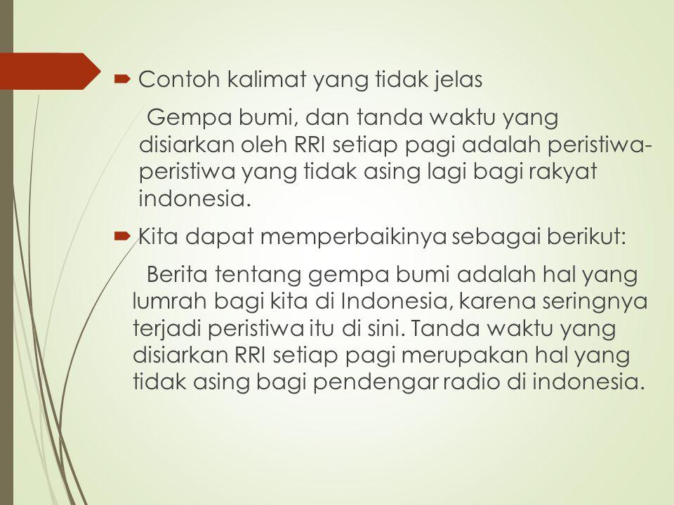  Contoh kalimat yang tidak jelas Gempa bumi, dan tanda waktu yang disiarkan oleh RRI setiap pagi adalah peristiwa- peristiwa yang tidak asing lagi bagi rakyat indonesia.