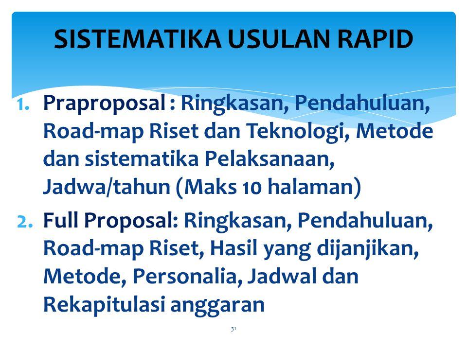 1.Praproposal : Ringkasan, Pendahuluan, Road-map Riset dan Teknologi, Metode dan sistematika Pelaksanaan, Jadwa/tahun (Maks 10 halaman) 2.Full Proposal: Ringkasan, Pendahuluan, Road-map Riset, Hasil yang dijanjikan, Metode, Personalia, Jadwal dan Rekapitulasi anggaran 31 SISTEMATIKA USULAN RAPID