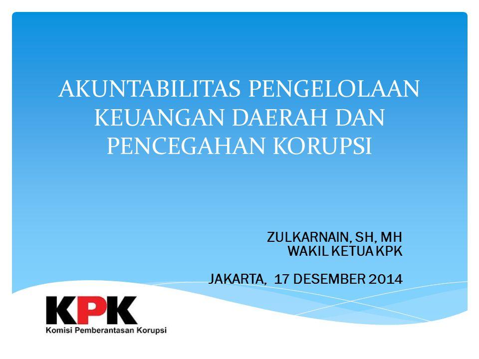 AKUNTABILITAS PENGELOLAAN KEUANGAN DAERAH DAN PENCEGAHAN KORUPSI ZULKARNAIN, SH, MH WAKIL KETUA KPK JAKARTA, 17 DESEMBER 2014