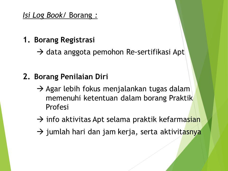 Isi Log Book/ Borang : 1. Borang Registrasi  data anggota pemohon Re-sertifikasi Apt 2. Borang Penilaian Diri  Agar lebih fokus menjalankan tugas da