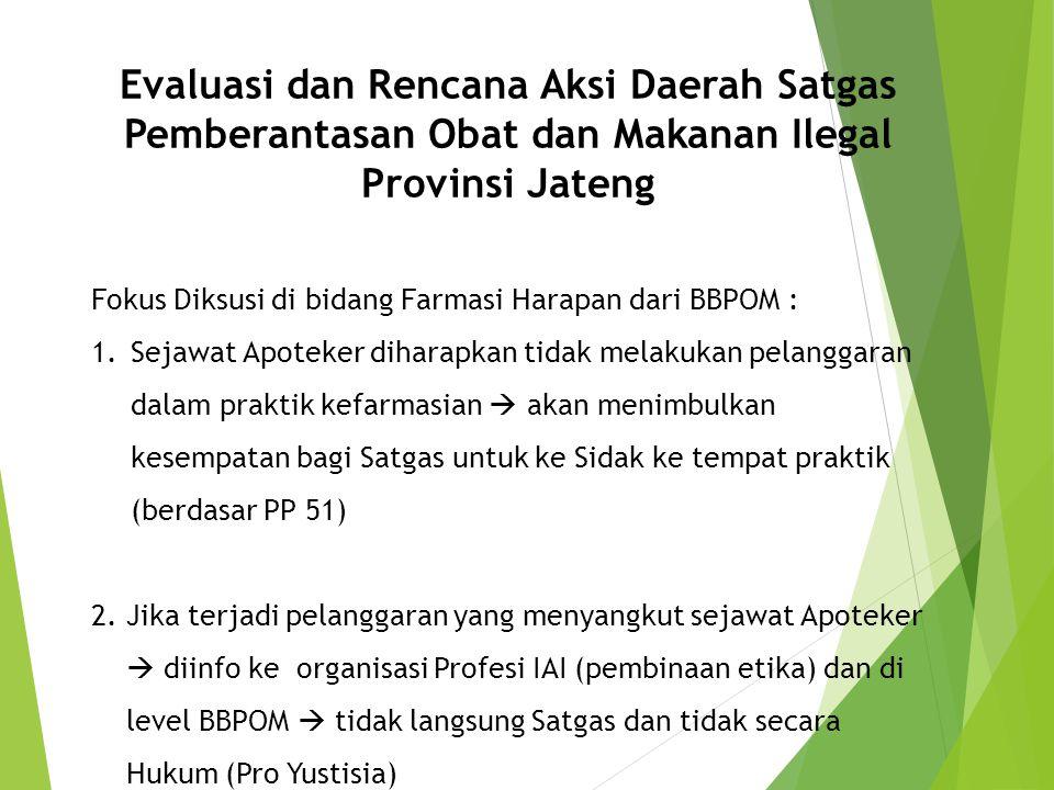 Evaluasi dan Rencana Aksi Daerah Satgas Pemberantasan Obat dan Makanan Ilegal Provinsi Jateng Fokus Diksusi di bidang Farmasi Harapan dari BBPOM : 1.S