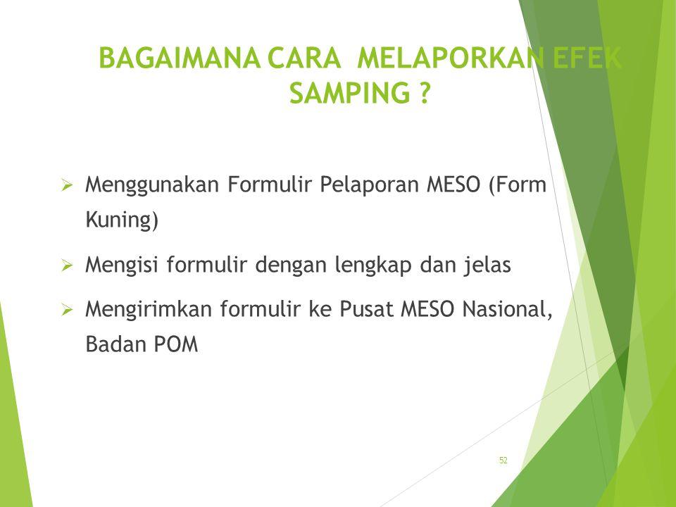 BAGAIMANA CARA MELAPORKAN EFEK SAMPING ?  Menggunakan Formulir Pelaporan MESO (Form Kuning)  Mengisi formulir dengan lengkap dan jelas  Mengirimkan