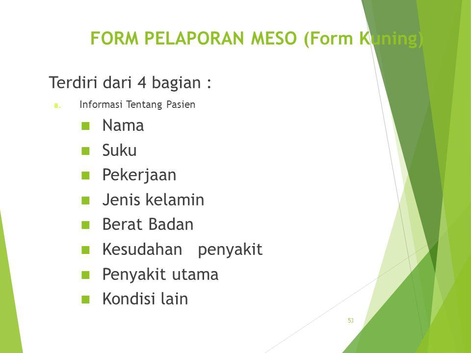 FORM PELAPORAN MESO (Form Kuning) Terdiri dari 4 bagian : a. Informasi Tentang Pasien Nama Suku Pekerjaan Jenis kelamin Berat Badan Kesudahan penyakit