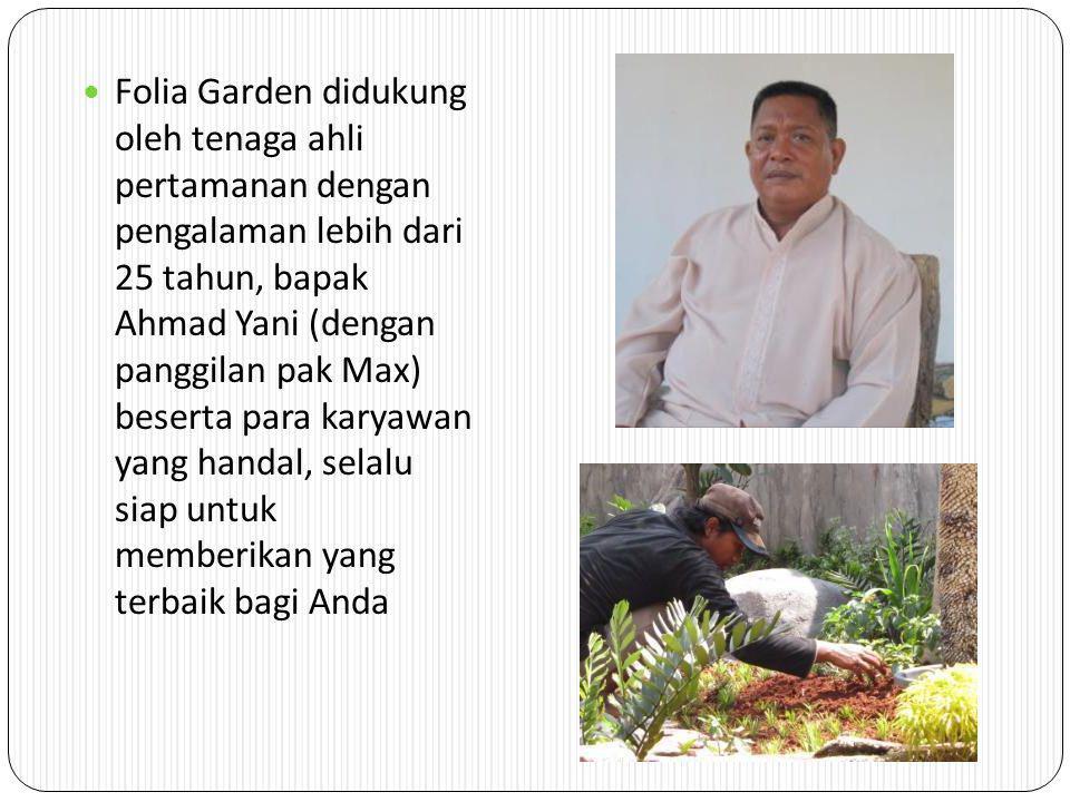 Folia Garden didukung oleh tenaga ahli pertamanan dengan pengalaman lebih dari 25 tahun, bapak Ahmad Yani (dengan panggilan pak Max) beserta para karyawan yang handal, selalu siap untuk memberikan yang terbaik bagi Anda