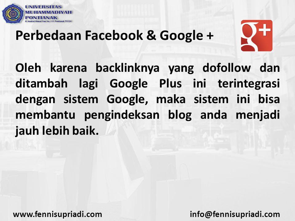 www.fennisupriadi.cominfo@fennisupriadi.com Perbedaan Facebook & Google + Oleh karena backlinknya yang dofollow dan ditambah lagi Google Plus ini terintegrasi dengan sistem Google, maka sistem ini bisa membantu pengindeksan blog anda menjadi jauh lebih baik.
