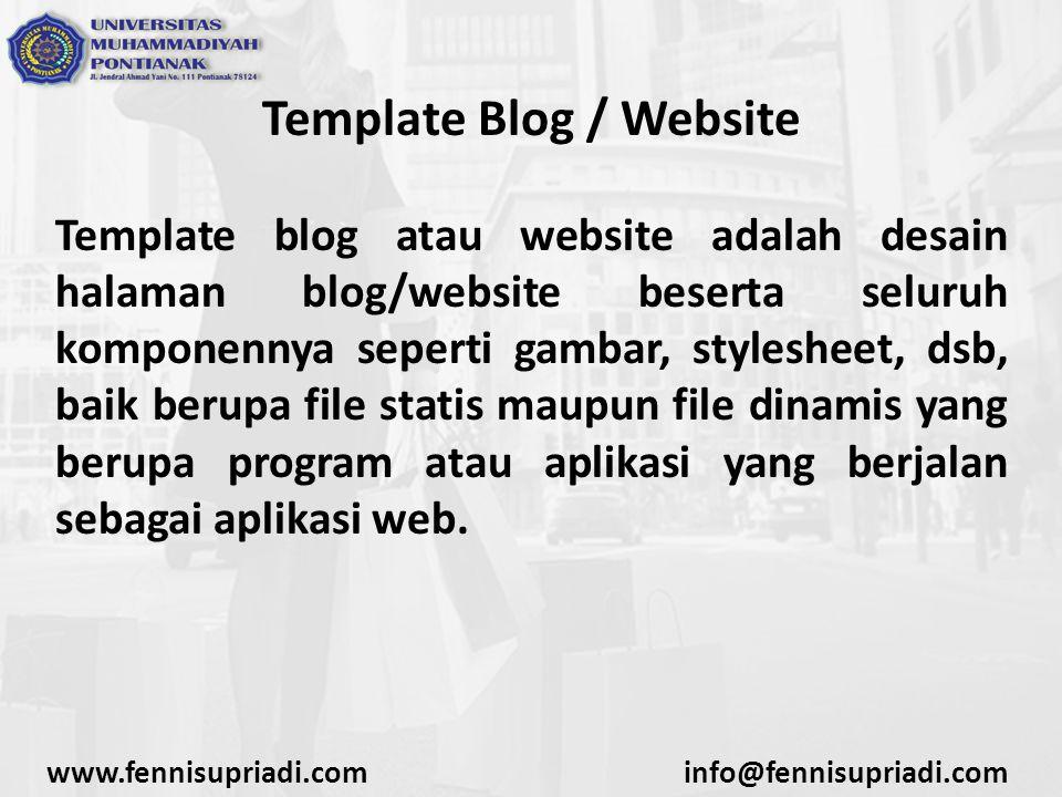 www.fennisupriadi.cominfo@fennisupriadi.com Template Blog / Website Template blog atau website adalah desain halaman blog/website beserta seluruh komponennya seperti gambar, stylesheet, dsb, baik berupa file statis maupun file dinamis yang berupa program atau aplikasi yang berjalan sebagai aplikasi web.