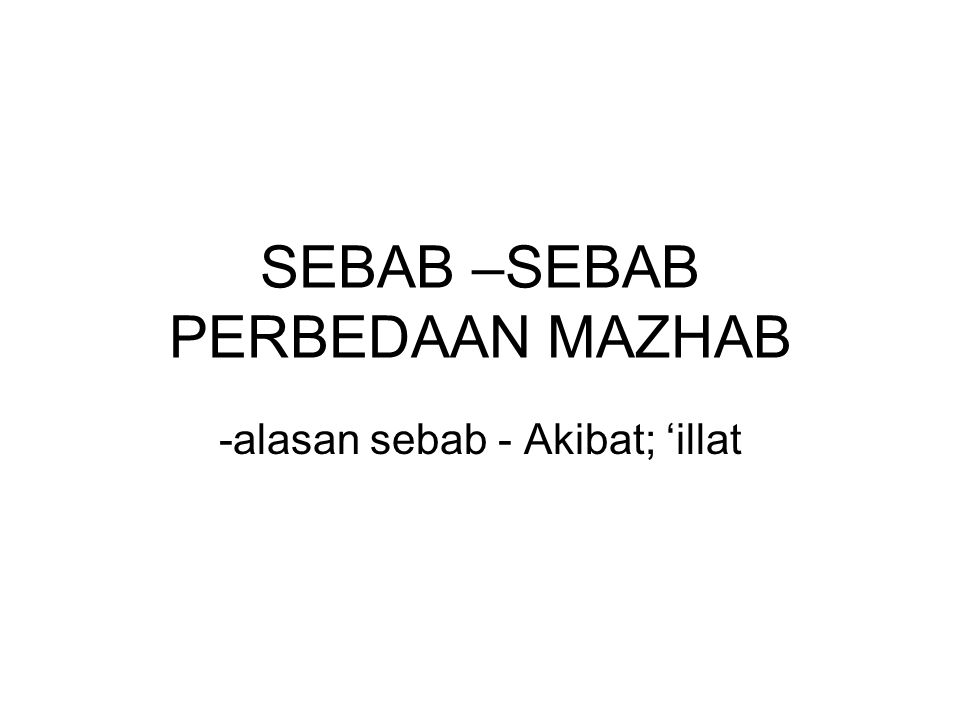 SEBAB –SEBAB PERBEDAAN MAZHAB -alasan sebab - Akibat; 'illat