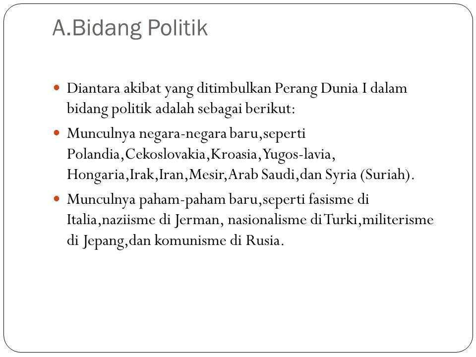 A.Bidang Politik Diantara akibat yang ditimbulkan Perang Dunia I dalam bidang politik adalah sebagai berikut: Munculnya negara-negara baru,seperti Polandia,Cekoslovakia,Kroasia,Yugos-lavia, Hongaria,Irak,Iran,Mesir,Arab Saudi,dan Syria (Suriah).