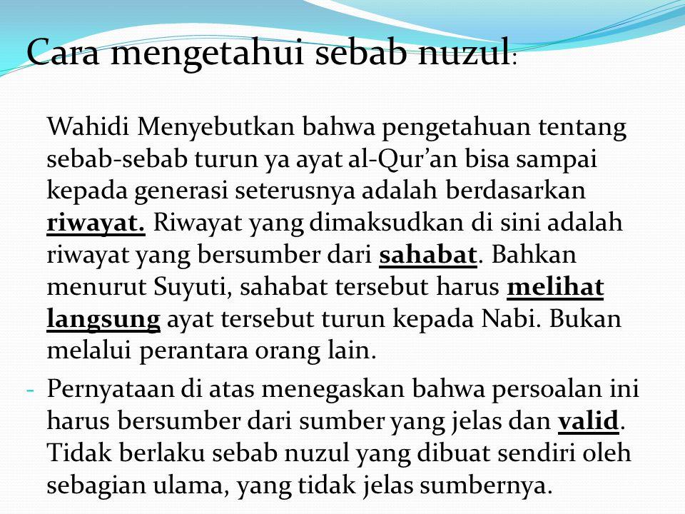 Cara mengetahui sebab nuzul : Wahidi Menyebutkan bahwa pengetahuan tentang sebab-sebab turun ya ayat al-Qur'an bisa sampai kepada generasi seterusnya