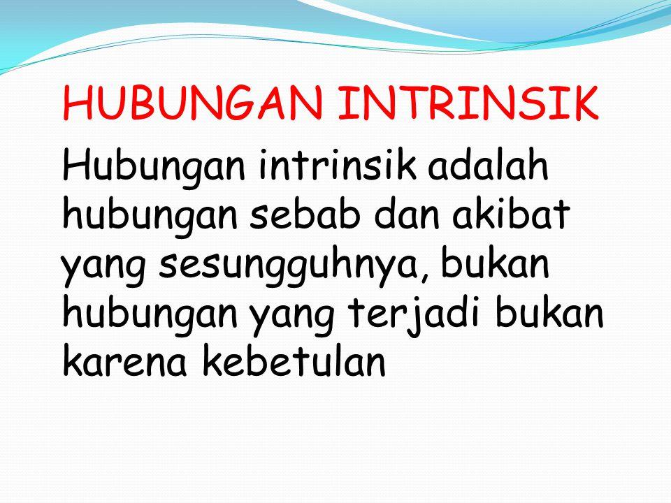 HUBUNGAN INTRINSIK Hubungan intrinsik adalah hubungan sebab dan akibat yang sesungguhnya, bukan hubungan yang terjadi bukan karena kebetulan