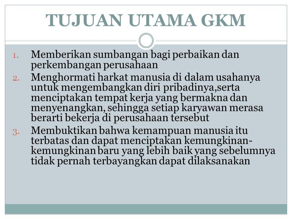 TUJUAN UTAMA GKM 1. Memberikan sumbangan bagi perbaikan dan perkembangan perusahaan 2. Menghormati harkat manusia di dalam usahanya untuk mengembangka